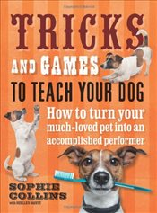 Tricks and Games To Teach Your Dog: How to Turn Your Much-Loved Pet into an Accomplished Performer - Collins, Sophie