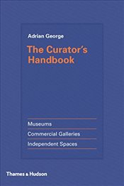 Curators Handbook: Museums, Commercial Galleries, Independent Spaces - George, Adrian