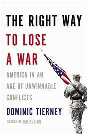 Right Way to Lose a War : America in an Age of Unwinnable Conflicts - Tierney, Dominic