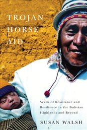 Trojan-Horse Aid : Seeds of Resistance and Resilience in the Bolivian Highlands and Beyond - Walsh, Susan