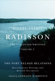 Pierre-Esprit Radisson : The Collected Writings : The Port Nelson Relations, Miscellaneous Writings, - Warkentin, Germaine