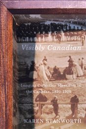Visibly Canadian : Imaging Collective Identities in the Canadas 1820-1910 - Stanworth, Karen