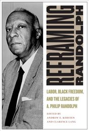 Reframing Randolph : Labor, Black Freedom, and the Legacies of A. Philip Randolph - Kersten, Andrew E.
