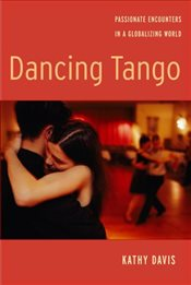 Dancing Tango : Passionate Encounters in a Globalizing World - Davis, Kathy
