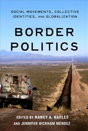 Border Politics : Social Movements, Collective Identities, and Globalization - Naples, Nancy A.