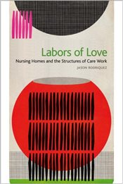 Labors of Love : Nursing Homes and the Structures of Care Work - Rodriquez, Jason