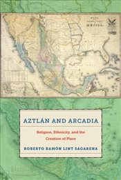 Aztlan and Arcadia : Religion, Ethnicity, and the Creation of Place - Sagarena, Roberto Ramon Lint
