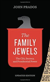 Family Jewels : The CIA, Secrecy, and Presidential Power  - Prados, John