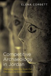 Competitive Archaeology in Jordan : Narrating Identity from the Ottomans to the Hashemites - Corbett, Elena Dodge