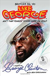 Brothas Be, Yo Like George, Aint That Funkin Kinda Hard on You? : A Memoir - Clinton, George
