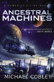 Ancestral Machines : A Humanitys Fire Novel - Cobley, Michael
