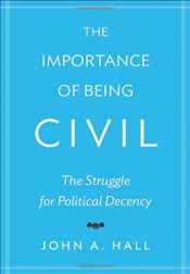 Importance of Being Civil : The Struggle for Political Decency - Hall, John A.
