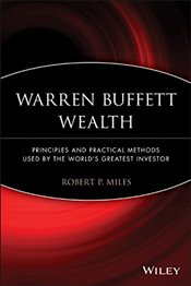 Warren Buffett Wealth : Principles and Practical Methods Used by the Worlds Greatest Investor - Miles, Robert P.