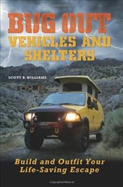 Bug Out : Vehicles and Shelters : Build and Outfit Your Life-Saving Escape - Williams, Scott B.