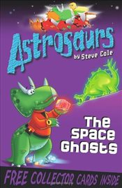 Astrosaurs 6 : The Space Ghosts - Cole, Steve