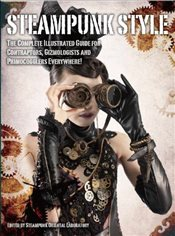 Steampunk Style:The Complete Illustrated Guide for Contraptors, Gizmologists and Primocogglers Every -