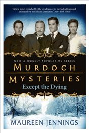 Murdoch Mysteries - Except the Dying - Jennings, Maureen