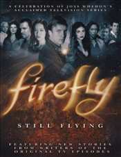 Firefly: Still Flying : A Celebration of Joss Whedons Acclaimed TV Series - Whedon, Joss