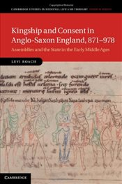 Kingship and Consent in Anglo-Saxon England, 871-978: Assemblies and the State in the Early Middle A - Roach, Levi