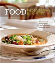 Food Photography and Lighting : A Commercial Photographers Guide to Creating Irresistible Images - Campbell, Teri