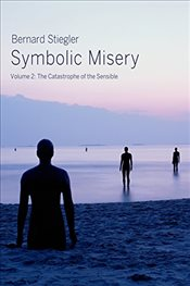 Symbolic Misery : Volume 2 : The Catastrophe of the Sensible - Stiegler, Bernard
