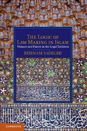 Logic of Law Making in Islam : Women and Prayer in the Legal Tradition  - Sadeghi, Behnam