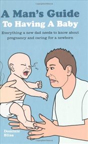 Mans Guide to Having a Baby - Everything a new dad needs to know to care for a newborn - Bliss, Dominic