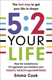 5:2 Your Life : How the revolutionary 5:2 approach can transform your health, your wealth and your h - Cook, Emma