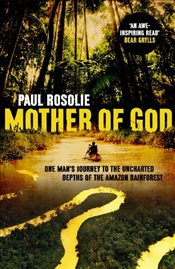 Mother of God : One Mans Journey to the Uncharted Depths of the Amazon Rainforest - Rosolie, Paul