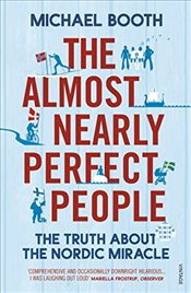 Almost Nearly Perfect People : Behind the Myth of the Scandinavian Utopia - Booth, Michael