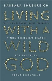 Living with a Wild God : A Non-Believers Search for the Truth About Everything - Ehrenreich, Barbara