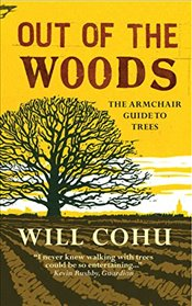 Out of the Woods : The Armchair Guide to Trees - Cohu, Will