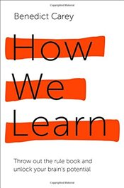 How We Learn : The Surprising Truth About When, Where and Why It Happens - Carey, Benedict