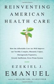 Reinventing American Health Care: How the Affordable Care Act Will Improve Our Terribly Complex, Bla - Emanuel, Ezekiel J.