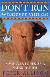 DONT RUN, Whatever You Do : My Adventures as a Safari Guide - Allison, Peter