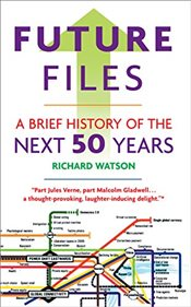 Future Files : A Brief History of the Next 50 Years - Watson, Richard