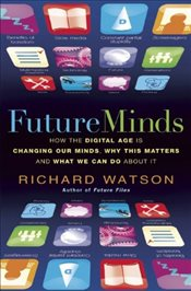 Future Minds: How The Digital Age is Changing Our Minds, Why This Matters and What We Can Do About I - Watson, Richard