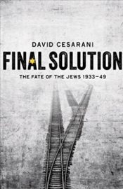 Final Solution : The Fate of the Jews 1933-1949 - Cesarani, David