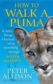 How to Walk a Puma...& other things I learned while stumbing around South America - Allison, Peter