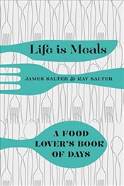 Life is Meals : A Food Lovers Book of Days - Salter, James