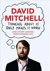 Thinking About It Only Makes It Worse : And Other Lessons from Modern Life - Mitchell, David