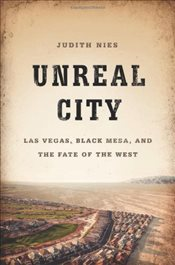 Unreal City : Las Vegas, Black Mesa, and the Fate of the West - Nies, Judith