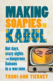 Making Soapies in Kabul : Hot Days, Crazy Nights and Dangerous Liaisons in a War Zone - Tierney, Trudi-Ann