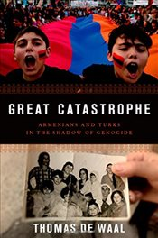 Great Catastrophe : Armenians and Turks Come to Terms with Genocide, Memory, and Identity - Waal, Thomas De