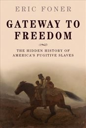 Gateway to Freedom : The Hidden History of Americas Fugitive Slaves - Foner, Eric