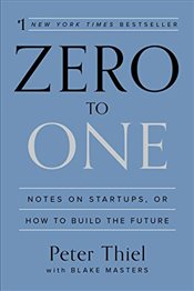 Zero to One: Notes on Startups or How to Build the Future - Thiel, Peter