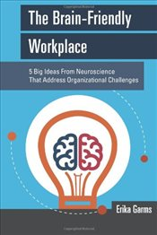 Brain-Friendly Workplace : 5 Big Ideas From Neuroscience That Address Organizational Challenges - Garms, Erika