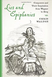 Lies and Epiphanies : Composers and Their Inspiration from Wagner to Berg  - Walton, Chris