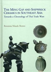 Ming Gap and Shipwreck Ceramics in Southeast Asia : Towards a Chronology of Thai Trade Ware - Brown, Roxanna Maude