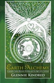 Earth Alchemy : A Dynamic Fusion Between Alchemy and the Eight Celtic Festivals - Kindred, Glennie